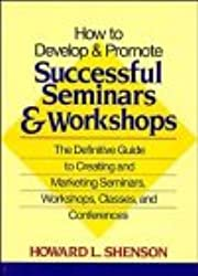 How to Develop and Promote Successful Seminars and Workshops: The Definitive Guide to Creating and Marketing Seminars, Workshops, Classes and Conferences
