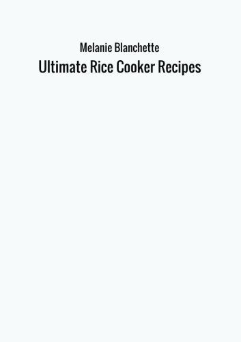 Ultimate Rice Cooker Recipes by Melanie Blanchette
