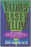 Values-Based Selling : The Art of Building High-Trust Client Relationships