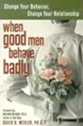 When Good Men Behave Badly: Change Your Behavior, Change Your Relationship: Change Your Behaviour, Change Your Relationship