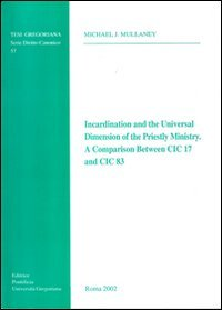 Incardination and the Universal Dimension of the Priestly Ministry. A Comparison Between CIC 17 and CIC 83 (Tesi Gregoriana: Diritto)