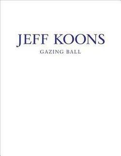 Jeff Koons: Jeff Koons : Gazing Ball (Hardcover); 2014 Edition