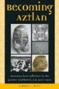 Becoming Aztlan: Mesoamerican Influence In The Greater Southwest, A.D 1200-1500