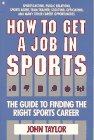 How to Get a Job in Sports : The Guide to Finding the Right Sports Career, Taylor, John, 0020820917