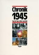 Chronik 1945 (Chronik / Bibliothek des 20. Jahrhunderts. Tag für Tag in Wort und Bild)