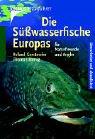 Die Süsswasserfische Europas: Für Naturfreunde und Angler