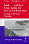 Public Versus Private Power During the Truman Administration : A Study of Fair Deal Liberalism, De Luna, Phyllis K., 0820431443