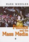 Politics and the Mass Media, Wheeler, Mark C., 0631197834