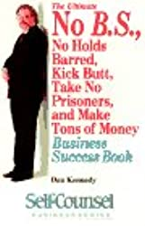 The Ultimate No B.S., No Holds Barred, Kick Butt, Take No Prisoners, and Make Tones of Money Business Success Book