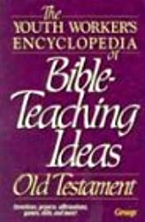 The Youth Worker's Encyclopedia of Bible-Teaching Ideas: Old Testament