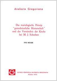 Das Mariologische Prinzip Gottesbrautliche Mutterschaft Und Das Verstandnis Der Kirche Bei M.J. Scheeben (Analecta Gregoriana) (German Edition)