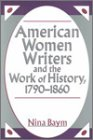 American Women Writers and the Work of History, 1790-1860, Baym, Nina, 0813521432