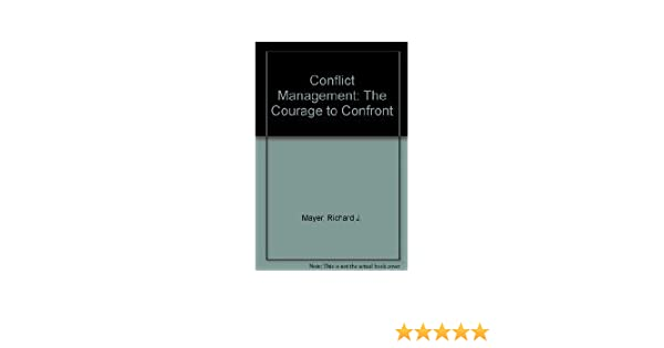 Conflict Management The Courage To Confront Richard J Mayer