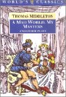 img - for A Mad World, My Masters and Other Plays: A Mad World, My Masters; Michaelmas Term; A trick to Catch the Old One; No Wit, No Help Like a Woman's (The World's Classics) book / textbook / text book