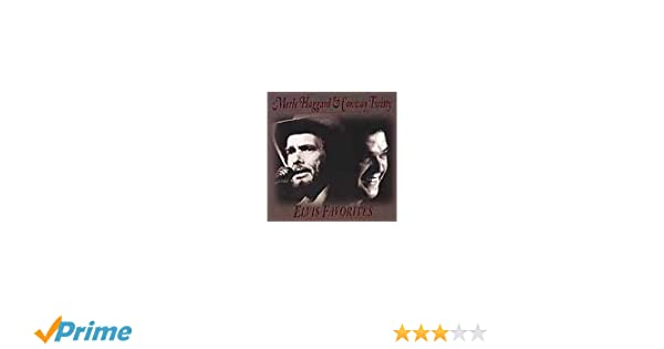 Merle Haggard Conway Twitty Elvis Favorites Amazon Music