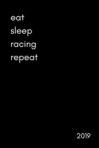 Eat Sleep Racing Repeat 2019: Funny Week to View Daily Personal Diary and Goal Planner For People Who Love All Kinds Of Racing ()