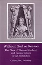 Without God or Reason: The Plays of Thomas Shadwell and Secular Ethics in the Restoration