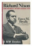 Richard Nixon : The Shaping of His Character, Brodie, Fawn M., 0393014673
