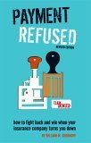 Payment Refused: How to Fight Back and Win When Your Insurance Company Turns You Down