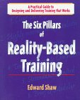 The Six Pillars of Reality-based Training : A Practical Guide to Designing and Delivering Training That Works, Shaw, Edward, 0874254140