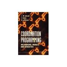 Coordination Programming: Mechanisms, Models And Semantics