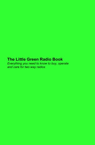 Read Online The Little Green Radio Book: Everything You Need To Know To Buy, Operate And Care For Two Way Radios. pdf