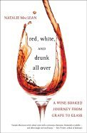 Red, White, & Drunk All over A Wine Soaked Journey from Grape to Glass ()