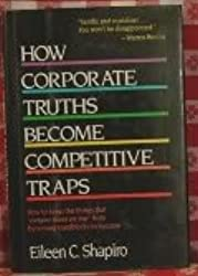 How Corporate Truths Become Competitive Traps: How to Keep the Things that ``Everyone Knows are True'' from Becoming Roadblocks to Success