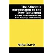 The Atheist's Introduction to the New Testament: How the Bible Undermines the Basic Teachings of Christianity by Mike Davis (2008-06-11)
