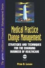 Medical Practice Change Management : Strategies and Techniques for the Changing Business of Healthcare, Lucash, Peter D., 0786309989