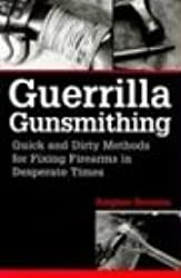 Guerrilla Gunsmithing: Quick and Dirty Methods for Fixing Firearms in Desperate Times
