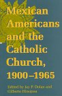 Mexican Americans and the Catholic Church, 1900-1965 (The Notre Dame History of Hispanic Catholics in the U.S. Series , Vol 1) (v. 1)