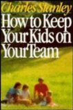 How to Keep Your Kids on the Team, Charles F. Stanley, 0840790783