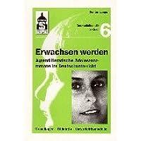 Erwachsen werden. Jugendliche Adoleszenzromane im Deutschunterricht: Grundlagen - Didaktik - Unterrichtsmodelle