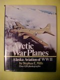 img - for Arctic war planes; Alaska aviation of WWII: A pictorial history of bush flying with the military in the defense of Alaska and North America book / textbook / text book