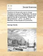 Cautions to those who are to chuse members to serve in Parliament. To which is added a list of those that voted for and against the bill of commerce. ... when a Member of the House-of-Commons. pdf