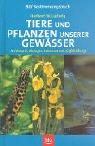 Tiere und Pflanzen unserer Gewässer: Merkmale, Biologie, Lebensraum, Gefährdung
