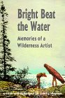 img - for Bright Beat the Water: Memories of a Wilderness Artist book / textbook / text book