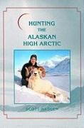 (Hunting the Alaskan High Arctic: Big-Game Hunting for Grizzly, Dall Sheep, Moose, Caribou, and Polar Bear in the Arctic Circle)