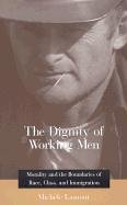 The Dignity of Working Men: Morality and the Boundaries of Race, Class, and Immigration cover