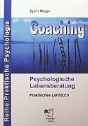 Coaching - Psychologische Lebensberatung: Praktisches Lehrbuch der professionellen Kommunikation