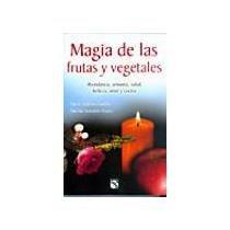 Magia de las frutas y vegetales / Magic of Fruits and Vegetables: Abundancia, armonia, salud, belleza, amor y cocina / Abundance, Harmony, Health, Beauty, Love and Cooking (Spanish Edition) PDF