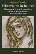 Historia de la Belleza: El Cuerpo y el Arte de Embellecer Desde el Renacimiento Hasta Nuestros Dias (Spanish Edition)
