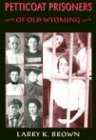 Petticoat Prisoners of Old Wyoming, Larry K. Brown, 0931271568