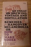 An Essay on Brewing, Vintage and Distillation, Together With Selected Remedies for Hangover Melancholia: Or, How to Make Booze