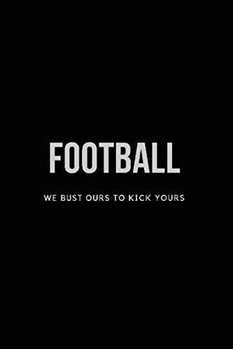 Football We Bust Ours to Kick Yours: Blank Journal and Football Notebook, Lined Pages, For Work or Home, To Do List, Fanbook, Planning, Strategy and Skills, and Fantasy Football, Black
