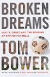 Bower, T: Broken Dreams: Vanity, Greed and the Souring of British Football