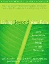 Living Beyond Your Pain: Using Acceptance & Commitment Therapy to Ease Chronic Pain: Using Acceptance and Commitment Therapy to Ease Chronic Pain