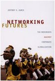 Networking Futures : The Movements Against Corporate Globalization, Juris, Jeffrey S., 0822342502