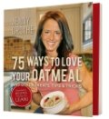 75 Ways to Love Your Oatmeal and Other Treats, Tips & Tricks by Jenny Grothe
